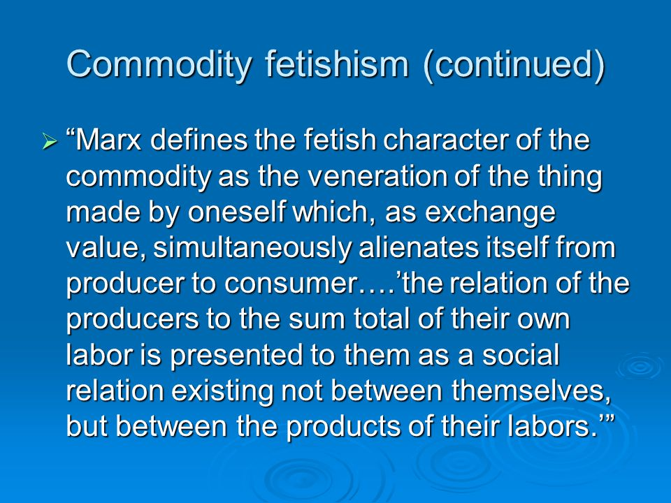Commodity fetishism (continued)
