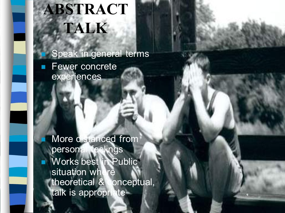 ABSTRACT TALK Speak in general terms Fewer concrete experiences