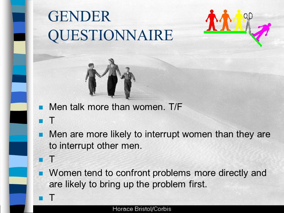 GENDER QUESTIONNAIRE Men talk more than women. T/F T