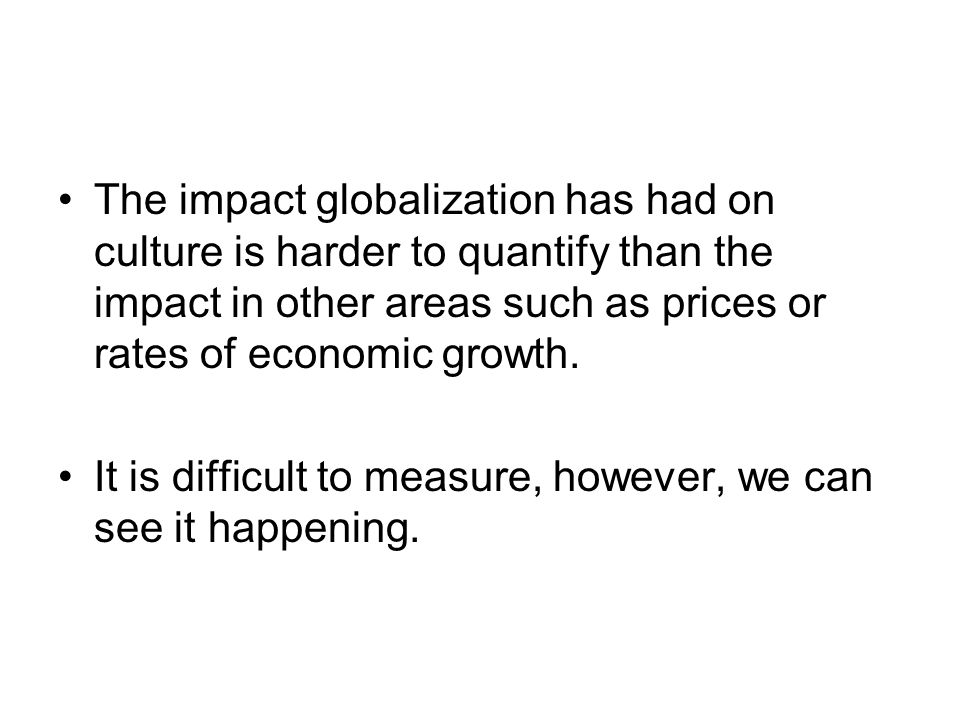 The impact globalization has had on culture is harder to quantify than the impact in other areas such as prices or rates of economic growth.