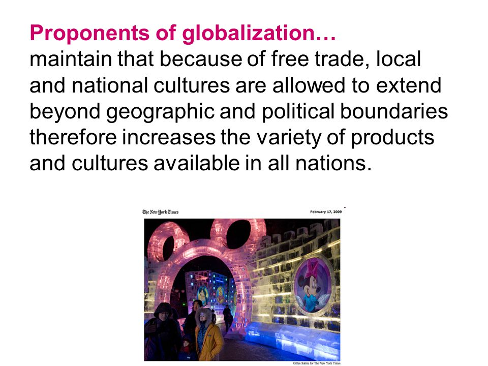 Proponents of globalization… maintain that because of free trade, local and national cultures are allowed to extend beyond geographic and political boundaries therefore increases the variety of products and cultures available in all nations.