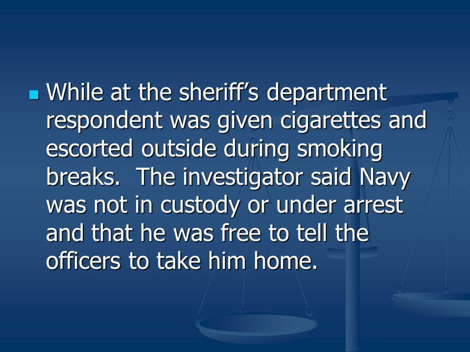 While at the sheriff's department respondent was given cigarettes and escorted outside during smoking breaks.