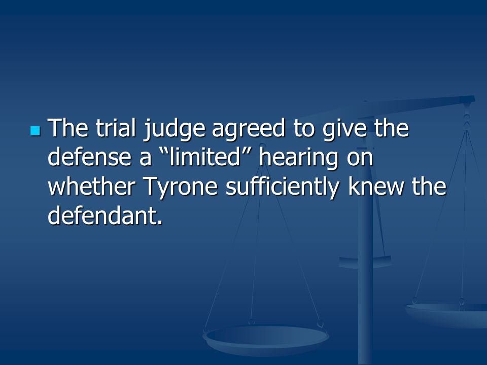 The trial judge agreed to give the defense a limited hearing on whether Tyrone sufficiently knew the defendant.
