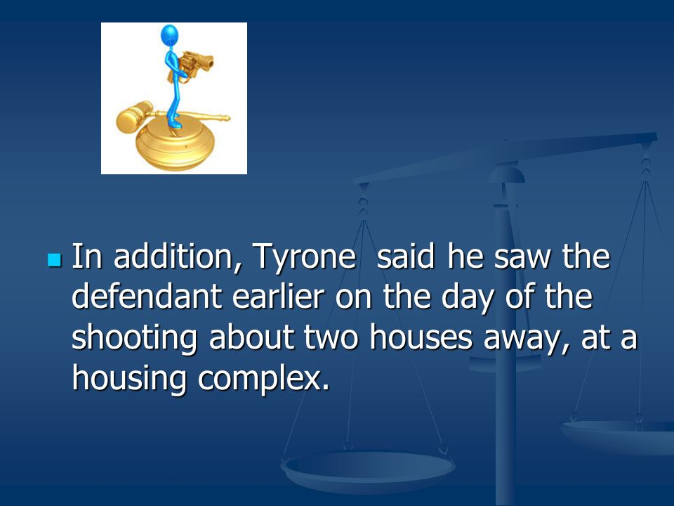 In addition, Tyrone said he saw the defendant earlier on the day of the shooting about two houses away, at a housing complex.