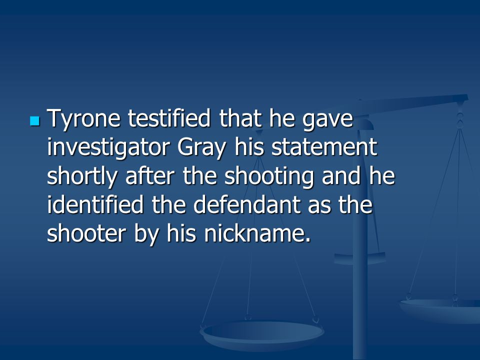 Tyrone testified that he gave investigator Gray his statement shortly after the shooting and he identified the defendant as the shooter by his nickname.