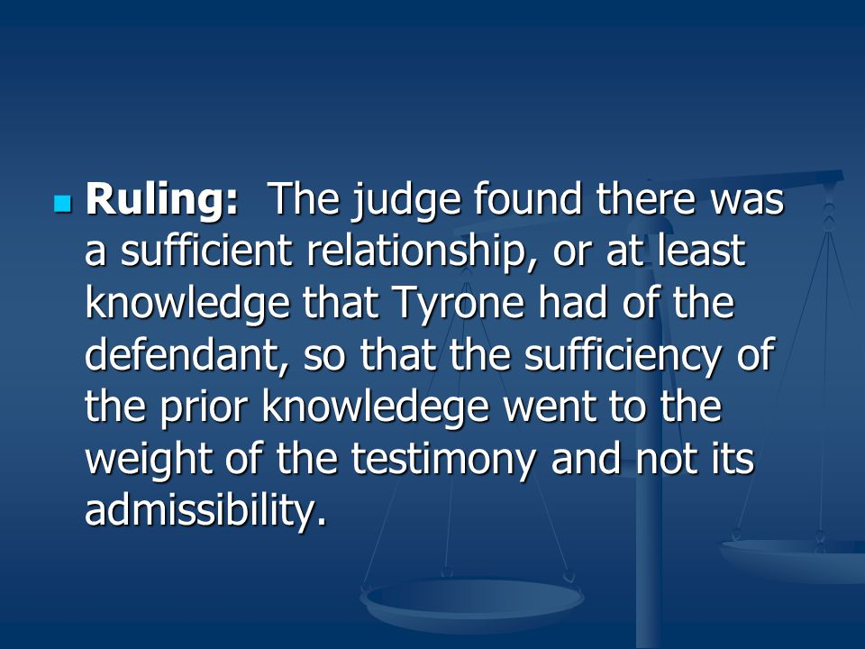 Ruling: The judge found there was a sufficient relationship, or at least knowledge that Tyrone had of the defendant, so that the sufficiency of the prior knowledege went to the weight of the testimony and not its admissibility.