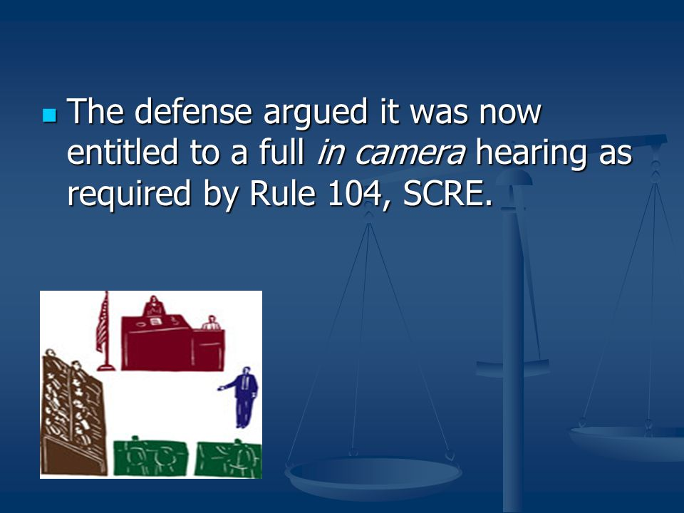 The defense argued it was now entitled to a full in camera hearing as required by Rule 104, SCRE.