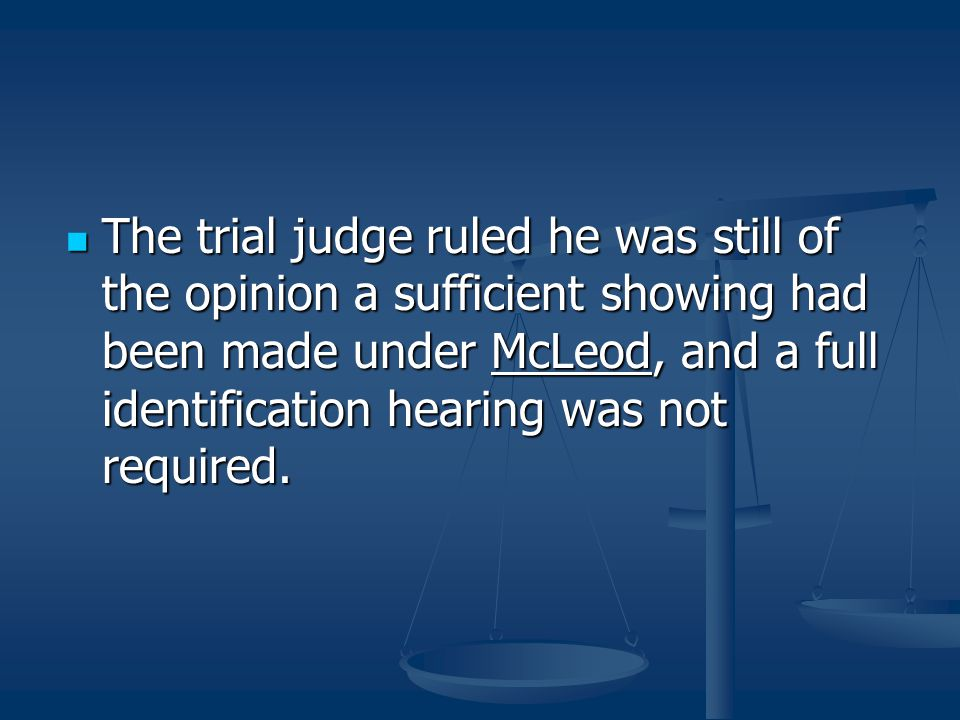 The trial judge ruled he was still of the opinion a sufficient showing had been made under McLeod, and a full identification hearing was not required.