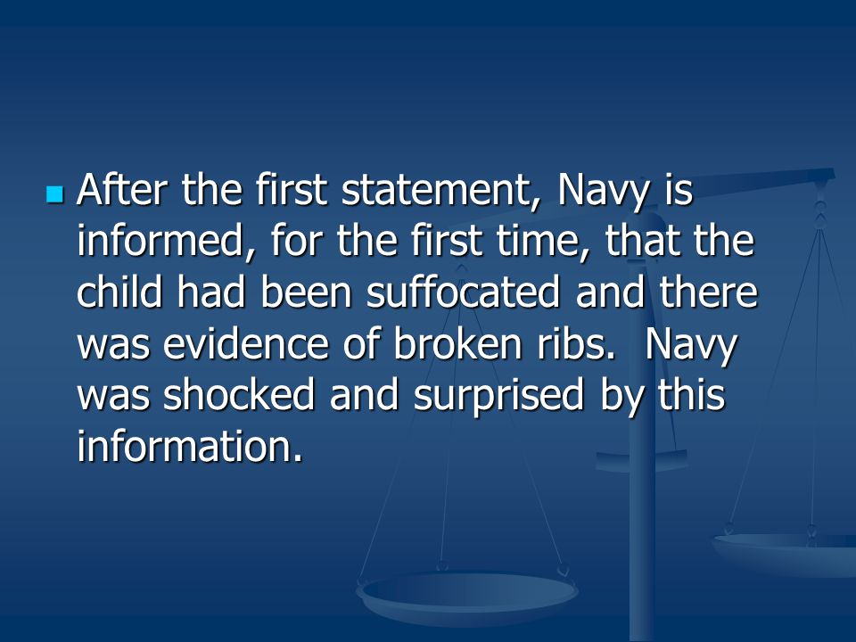 After the first statement, Navy is informed, for the first time, that the child had been suffocated and there was evidence of broken ribs.
