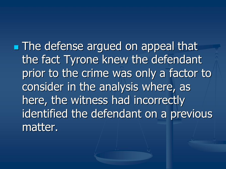 The defense argued on appeal that the fact Tyrone knew the defendant prior to the crime was only a factor to consider in the analysis where, as here, the witness had incorrectly identified the defendant on a previous matter.