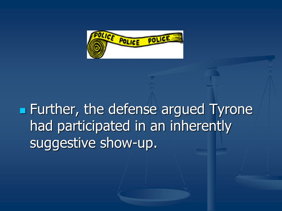 Further, the defense argued Tyrone had participated in an inherently suggestive show-up.