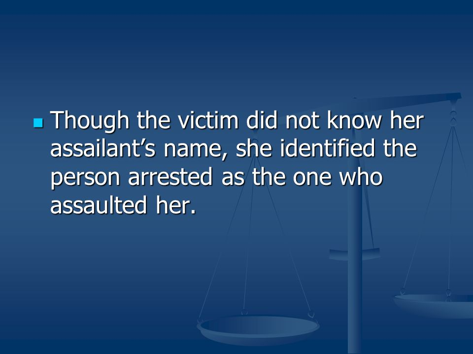 Though the victim did not know her assailant's name, she identified the person arrested as the one who assaulted her.