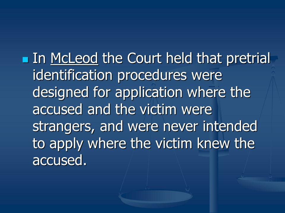 In McLeod the Court held that pretrial identification procedures were designed for application where the accused and the victim were strangers, and were never intended to apply where the victim knew the accused.