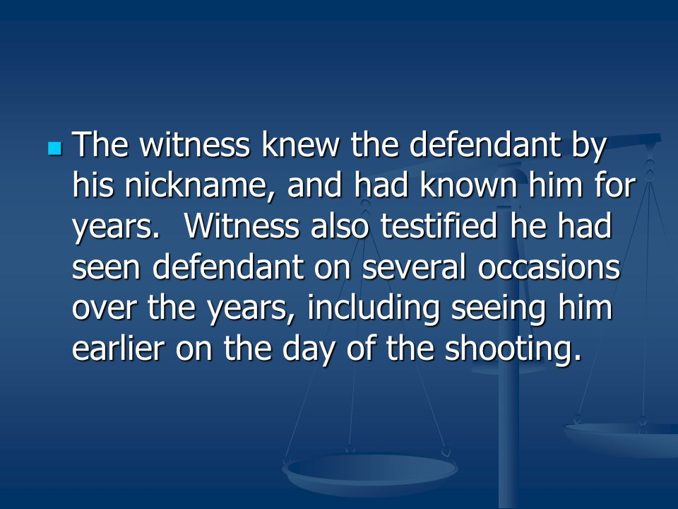 The witness knew the defendant by his nickname, and had known him for years.