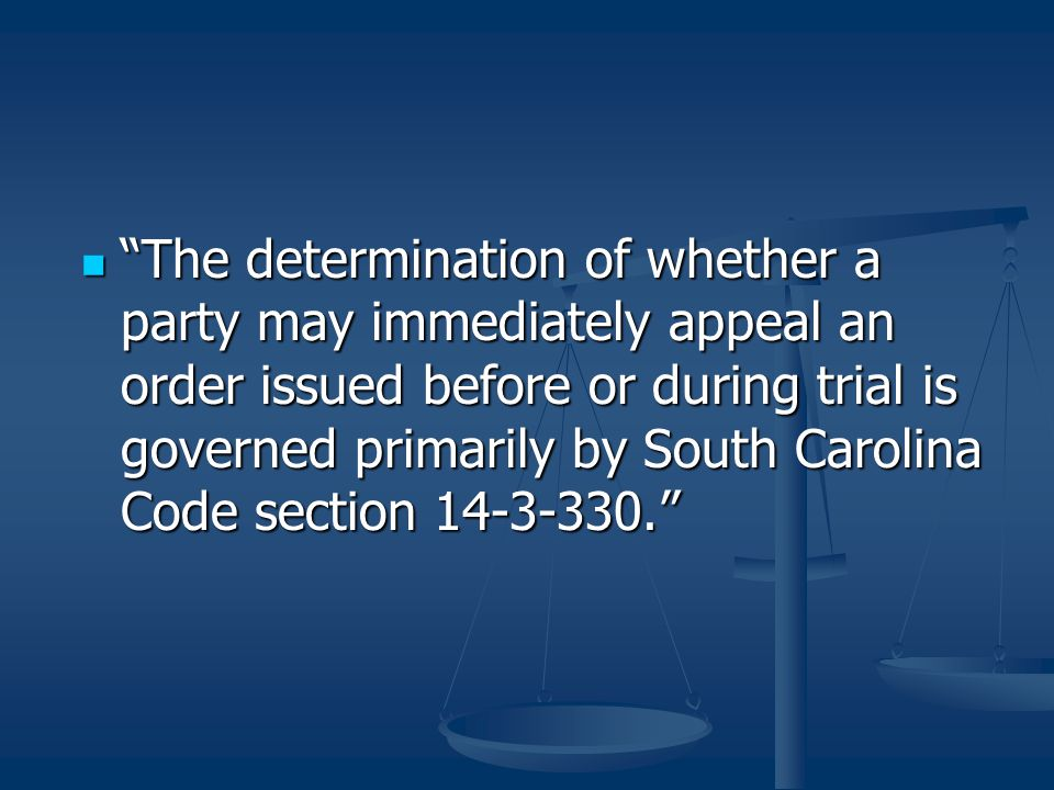 The determination of whether a party may immediately appeal an order issued before or during trial is governed primarily by South Carolina Code section