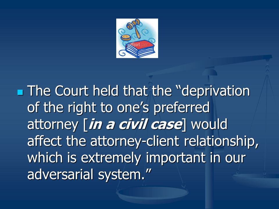 The Court held that the deprivation of the right to one's preferred attorney [in a civil case] would affect the attorney-client relationship, which is extremely important in our adversarial system.