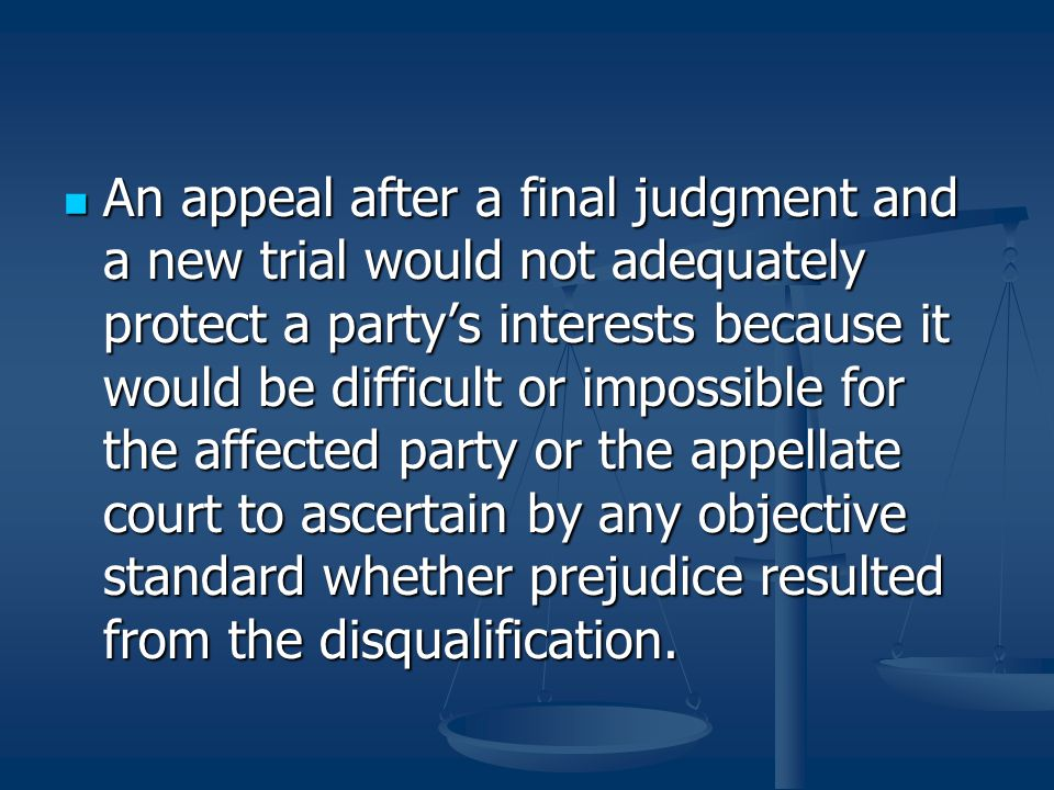 An appeal after a final judgment and a new trial would not adequately protect a party's interests because it would be difficult or impossible for the affected party or the appellate court to ascertain by any objective standard whether prejudice resulted from the disqualification.