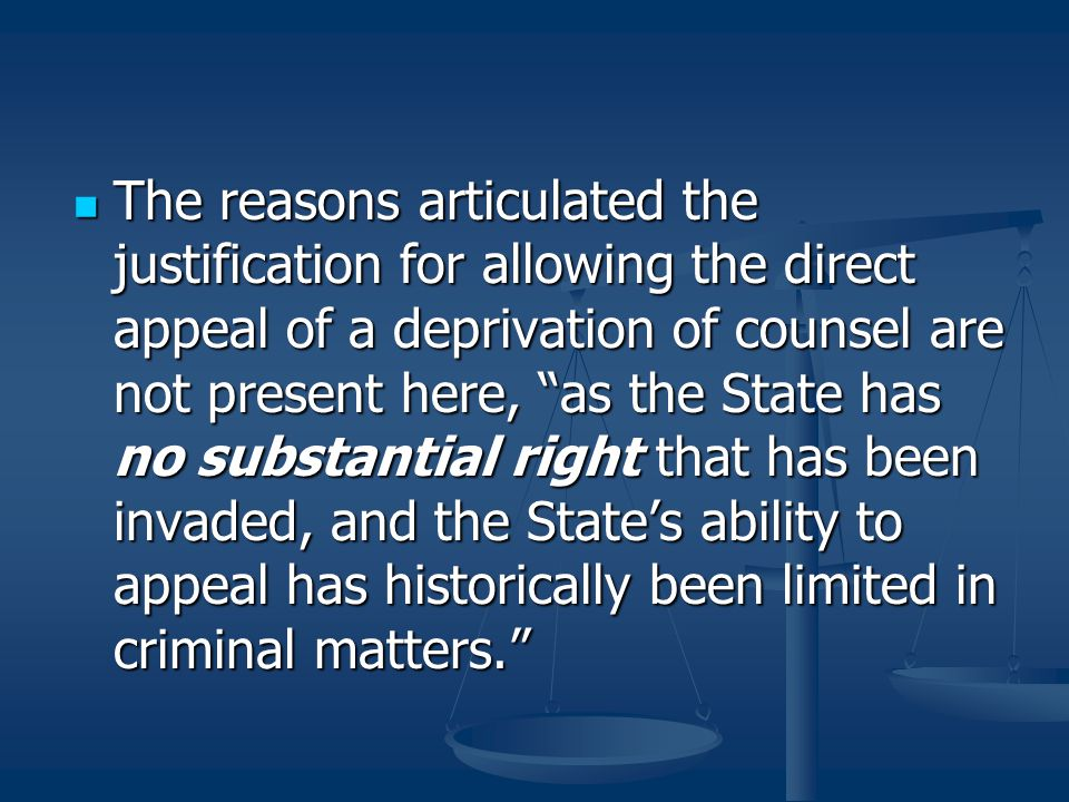 The reasons articulated the justification for allowing the direct appeal of a deprivation of counsel are not present here, as the State has no substantial right that has been invaded, and the State's ability to appeal has historically been limited in criminal matters.