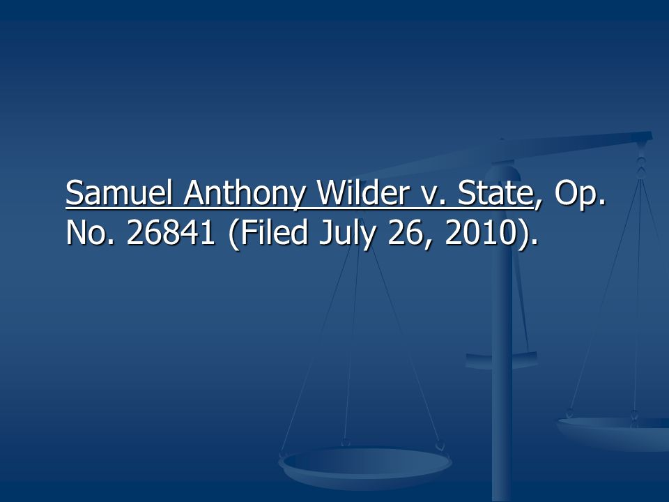 Samuel Anthony Wilder v. State, Op. No. 26841 (Filed July 26, 2010).