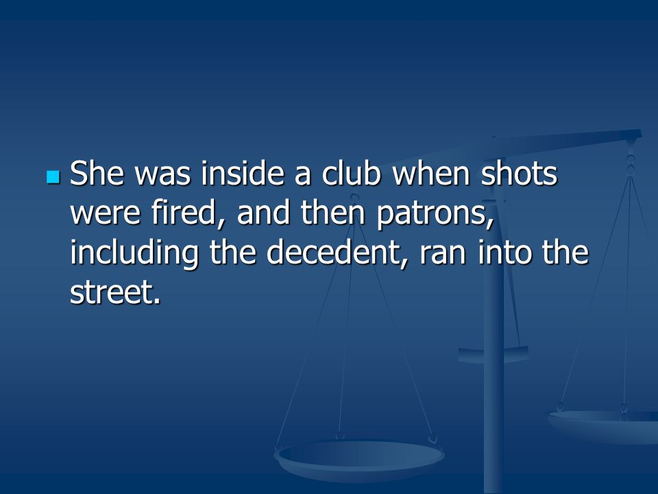 She was inside a club when shots were fired, and then patrons, including the decedent, ran into the street.