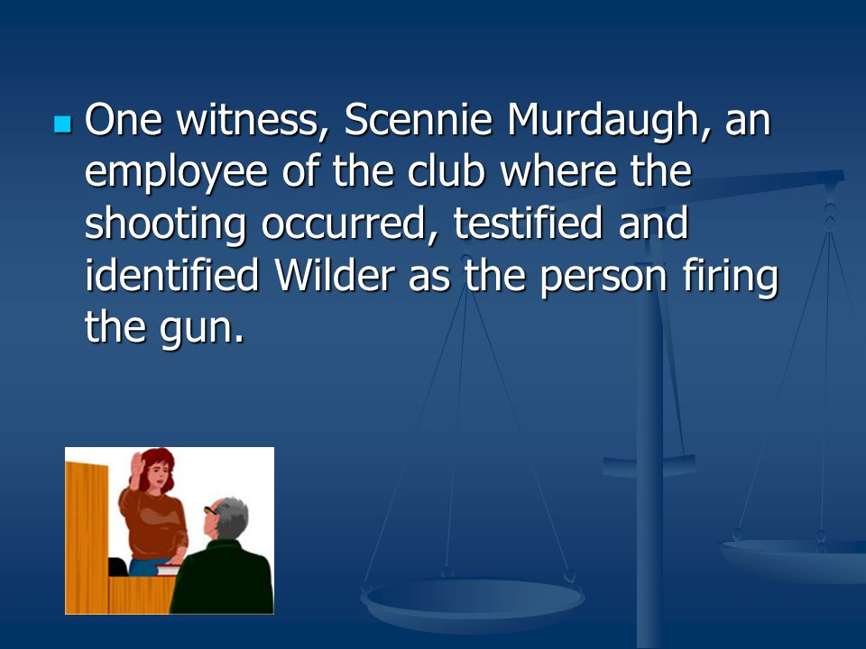 One witness, Scennie Murdaugh, an employee of the club where the shooting occurred, testified and identified Wilder as the person firing the gun.
