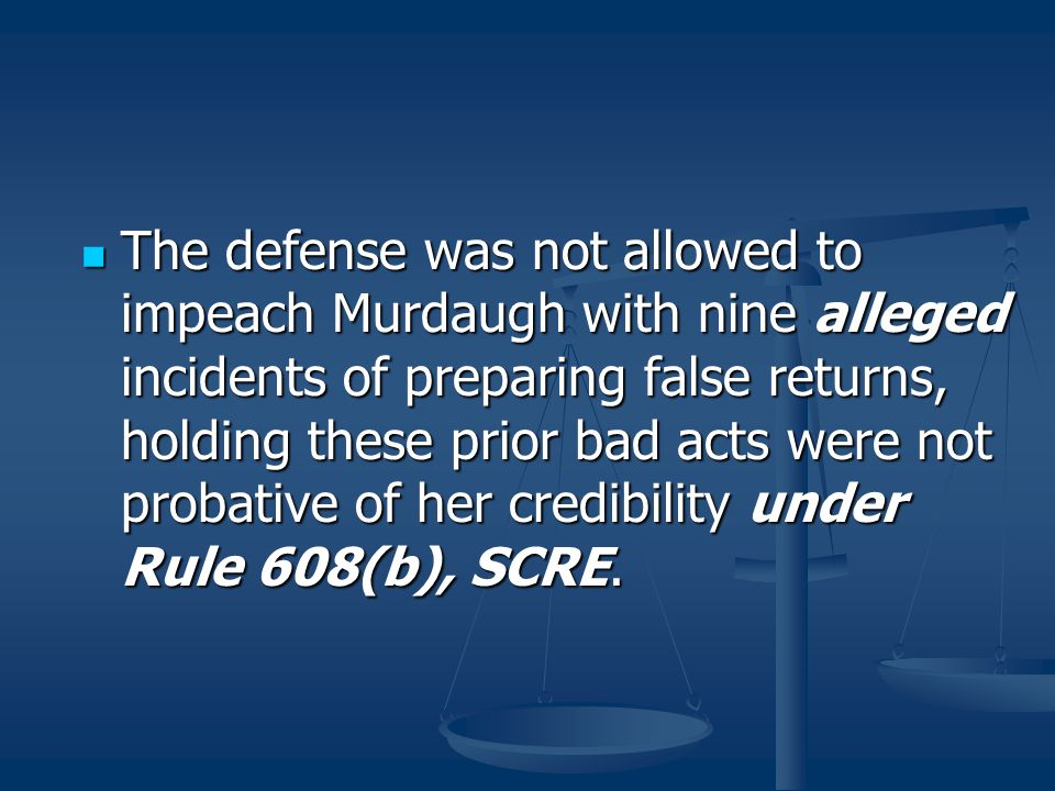 The defense was not allowed to impeach Murdaugh with nine alleged incidents of preparing false returns, holding these prior bad acts were not probative of her credibility under Rule 608(b), SCRE.
