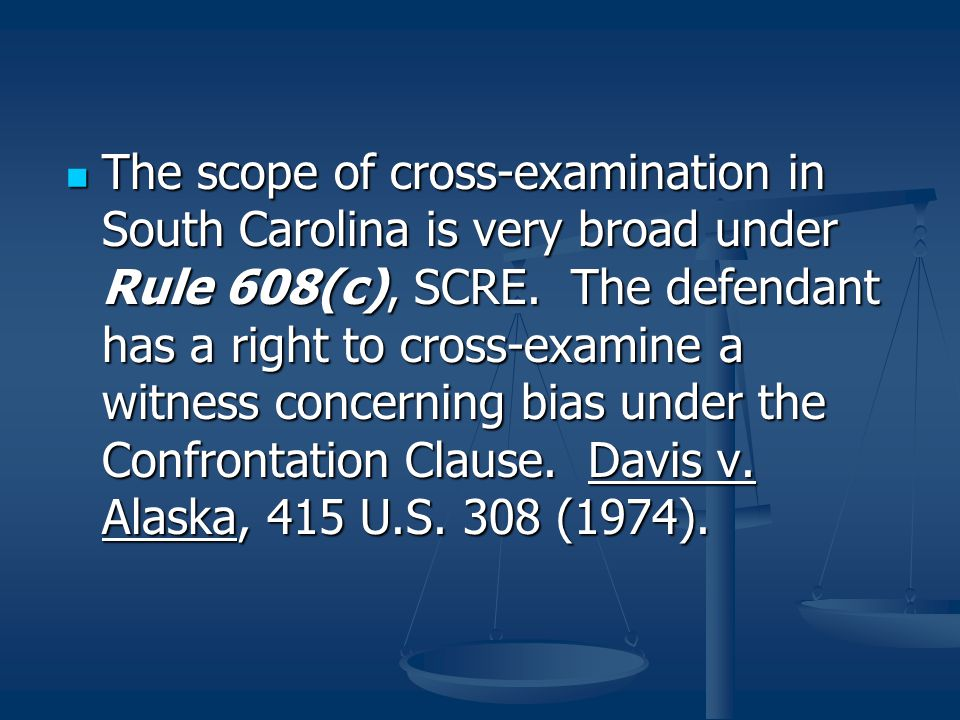 The scope of cross-examination in South Carolina is very broad under Rule 608(c), SCRE.