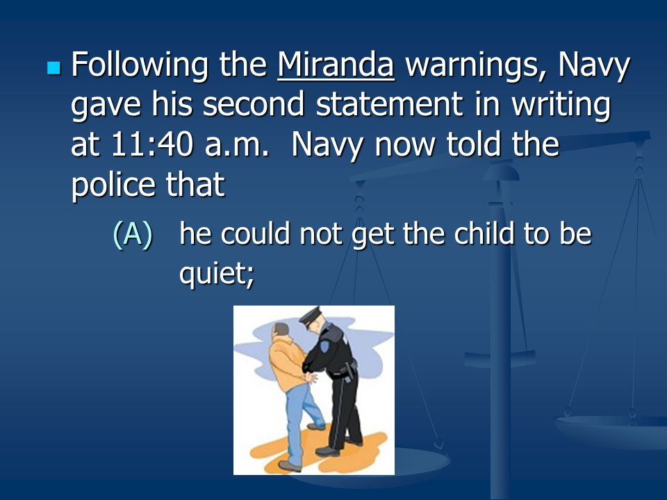 Following the Miranda warnings, Navy gave his second statement in writing at 11:40 a.m. Navy now told the police that