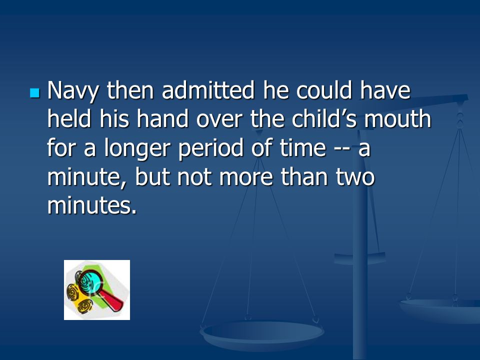 Navy then admitted he could have held his hand over the child's mouth for a longer period of time -- a minute, but not more than two minutes.