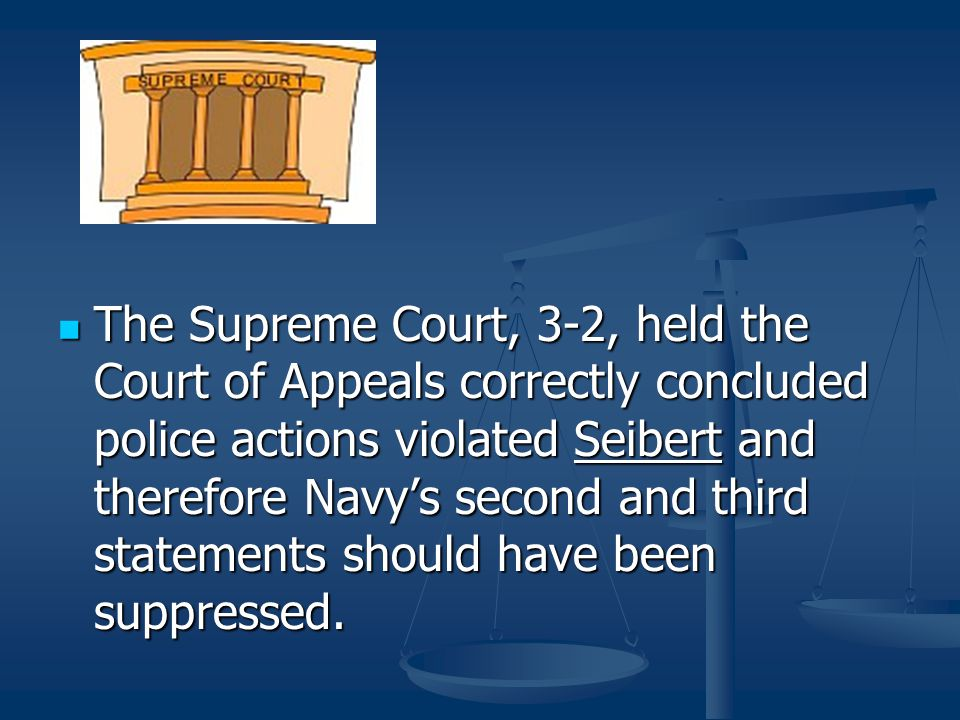 The Supreme Court, 3-2, held the Court of Appeals correctly concluded police actions violated Seibert and therefore Navy's second and third statements should have been suppressed.