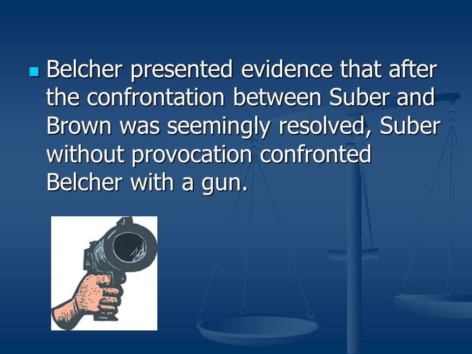 Belcher presented evidence that after the confrontation between Suber and Brown was seemingly resolved, Suber without provocation confronted Belcher with a gun.