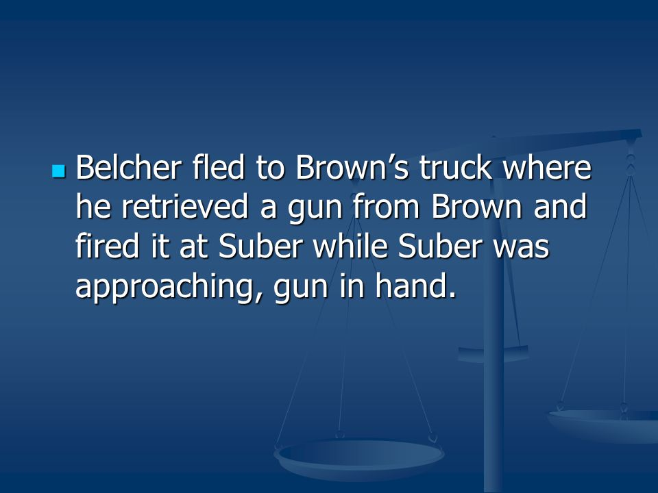 Belcher fled to Brown's truck where he retrieved a gun from Brown and fired it at Suber while Suber was approaching, gun in hand.