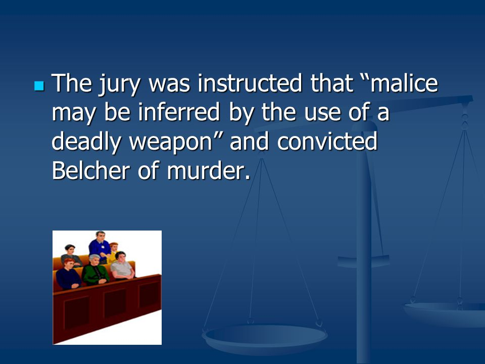 The jury was instructed that malice may be inferred by the use of a deadly weapon and convicted Belcher of murder.