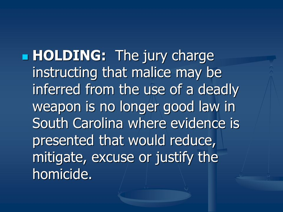 HOLDING: The jury charge instructing that malice may be inferred from the use of a deadly weapon is no longer good law in South Carolina where evidence is presented that would reduce, mitigate, excuse or justify the homicide.