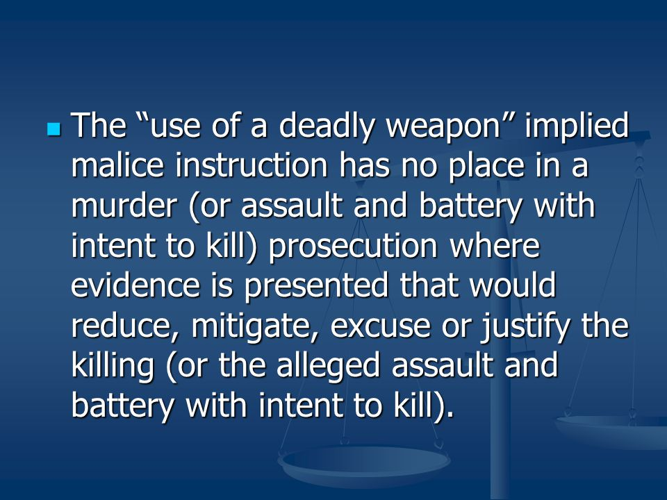 The use of a deadly weapon implied malice instruction has no place in a murder (or assault and battery with intent to kill) prosecution where evidence is presented that would reduce, mitigate, excuse or justify the killing (or the alleged assault and battery with intent to kill).