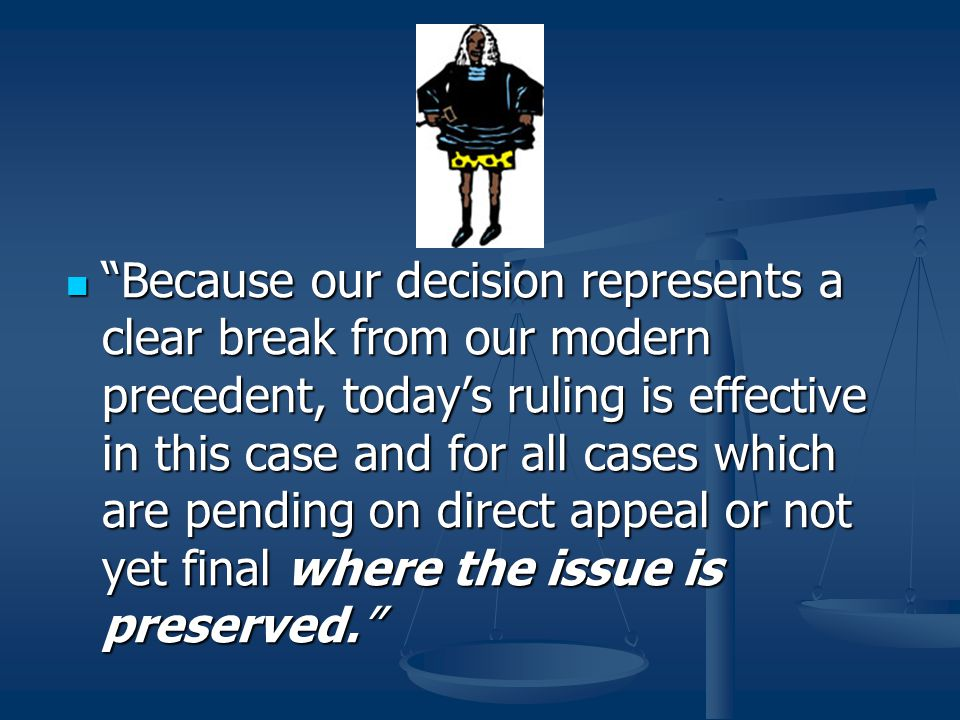 Because our decision represents a clear break from our modern precedent, today's ruling is effective in this case and for all cases which are pending on direct appeal or not yet final where the issue is preserved.
