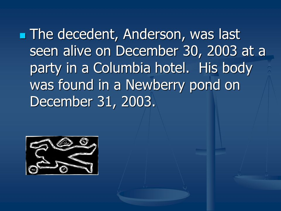 The decedent, Anderson, was last seen alive on December 30, 2003 at a party in a Columbia hotel.