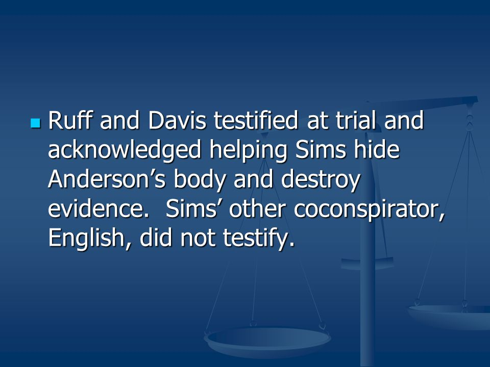 Ruff and Davis testified at trial and acknowledged helping Sims hide Anderson's body and destroy evidence.