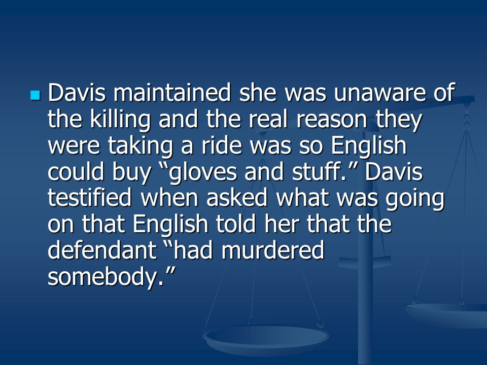 Davis maintained she was unaware of the killing and the real reason they were taking a ride was so English could buy gloves and stuff. Davis testified when asked what was going on that English told her that the defendant had murdered somebody.