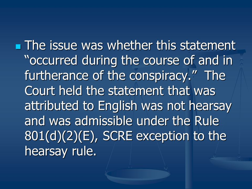 The issue was whether this statement occurred during the course of and in furtherance of the conspiracy. The Court held the statement that was attributed to English was not hearsay and was admissible under the Rule 801(d)(2)(E), SCRE exception to the hearsay rule.
