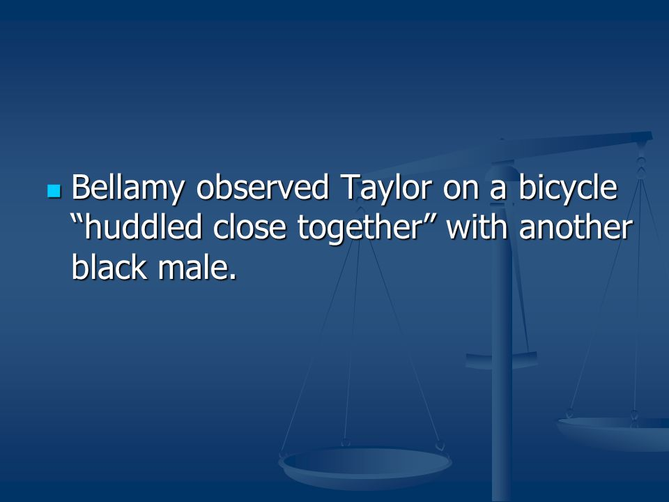 Bellamy observed Taylor on a bicycle huddled close together with another black male.