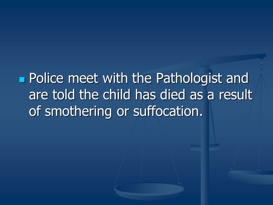 Police meet with the Pathologist and are told the child has died as a result of smothering or suffocation.