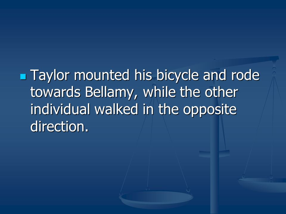 Taylor mounted his bicycle and rode towards Bellamy, while the other individual walked in the opposite direction.