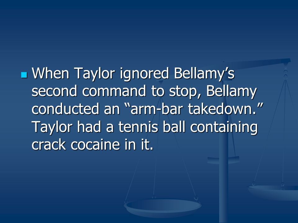 When Taylor ignored Bellamy's second command to stop, Bellamy conducted an arm-bar takedown. Taylor had a tennis ball containing crack cocaine in it.