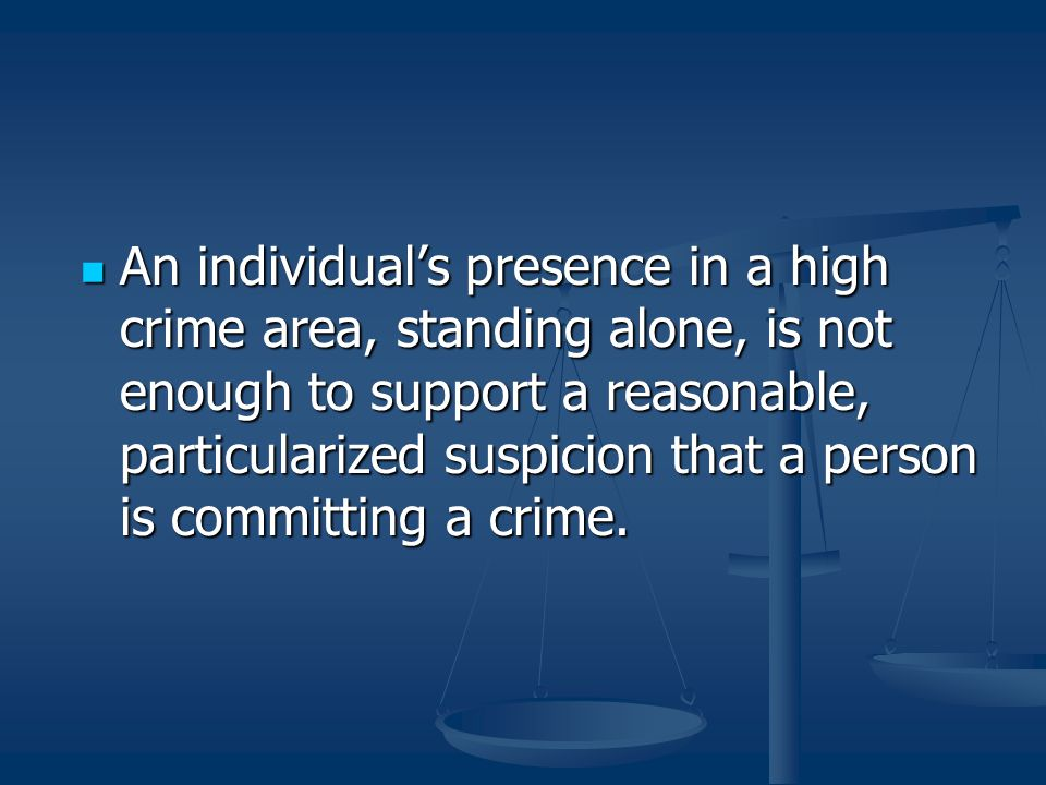 An individual's presence in a high crime area, standing alone, is not enough to support a reasonable, particularized suspicion that a person is committing a crime.