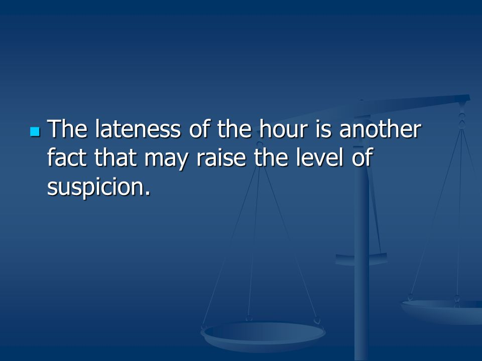 The lateness of the hour is another fact that may raise the level of suspicion.