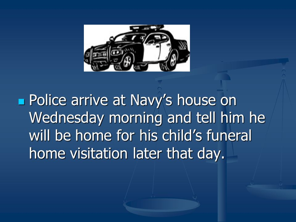 Police arrive at Navy's house on Wednesday morning and tell him he will be home for his child's funeral home visitation later that day.