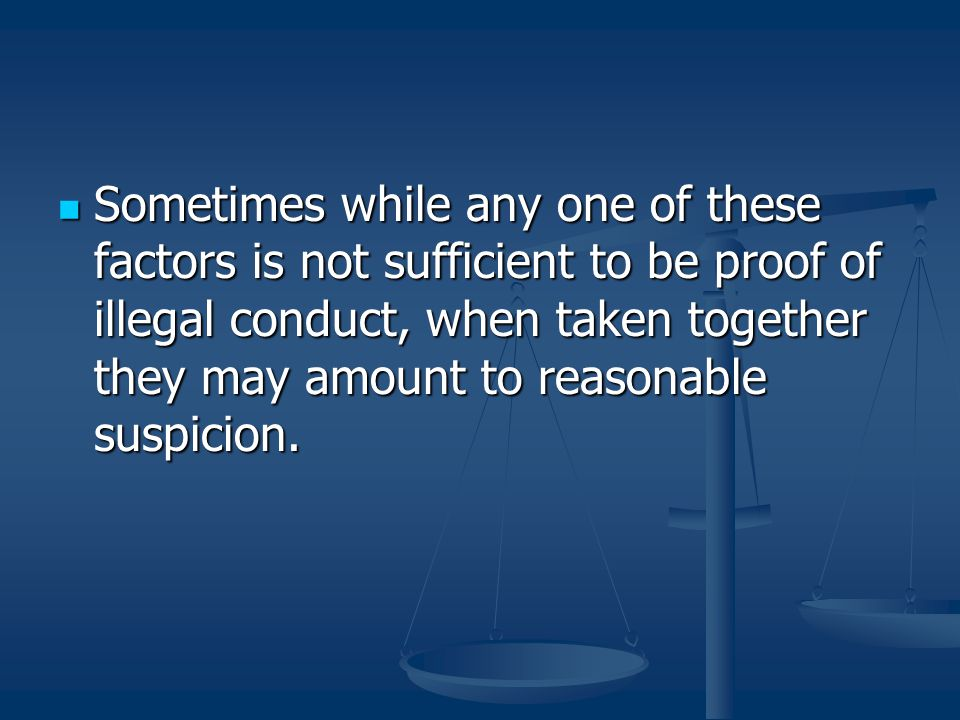 Sometimes while any one of these factors is not sufficient to be proof of illegal conduct, when taken together they may amount to reasonable suspicion.