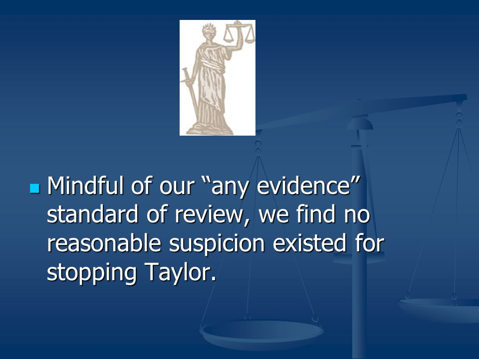 Mindful of our any evidence standard of review, we find no reasonable suspicion existed for stopping Taylor.