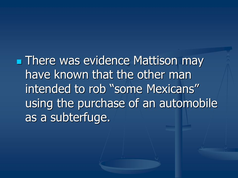 There was evidence Mattison may have known that the other man intended to rob some Mexicans using the purchase of an automobile as a subterfuge.